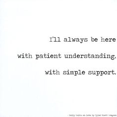 I'll always be here with patient understanding, with simple support. by Tyler Knott Gregson