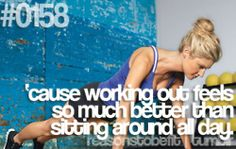 Working out DOES feel better than sitting around all day!