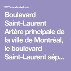 Boulevard Saint-Laurent Artère principale de la ville de Montréal, le boulevard Saint-Laurent sépare la métropole en deux tout en unissant la communauté montréalaise autour d'une destination unique. Ayant pour mission de faire vivre la ville de jour comme de nuit, le boulevard s'implique à différents niveaux pour faire de Montréal une ville authentique, innovante,…