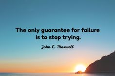 John C. Maxwell / The only guarantee for failure  is to stop trying.