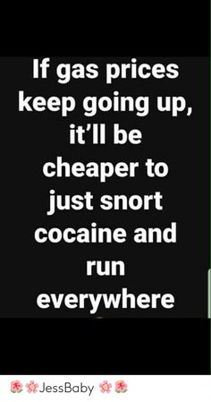 If gas prices keep going up, it'll be cheaper to just snort cocaine and run everywhere - chore - iFunny :) Drug Memes, Drug Quotes, Funny True Quotes, Sarcastic Quotes, Mood Quotes, Funny Memea, Funny Signs, Funny Facts, Hilarious