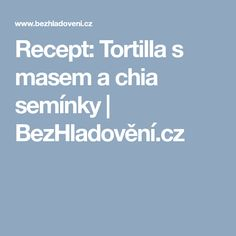 Recept: Tortilla s masem a chia semínky   BezHladovění.cz