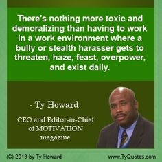 There's nothing more toxic and demoralizing than having to work in a work environment where a bully or stealth harasser gets to threaten, haze, feast, overpower, and exist daily. ~ Ty Howard  ________________________________________________________ Anti Bullying Quote by Ty Howard. Bullying Prevention. Bullying Awareness. Help Stop Bullying. Anti Bullying Quotes by Ty Howard. Bullying Stops Here! ( SpeakersOnBullying.com )