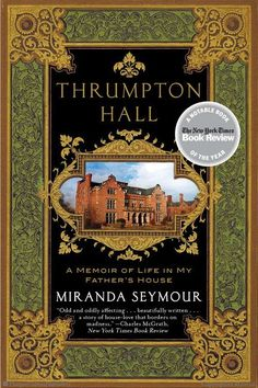 Thrumpton Hall: A Memoir of Life in My Father's House by Miranda Seymour --  part biography and part family memoir...