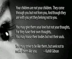 Your children come through you, not from you. Wow, that's deep.
