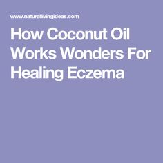 How Coconut Oil Works Wonders For Healing Eczema
