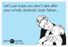 Let's just hope you don't take after your a-hole, alcoholic, loser father...
