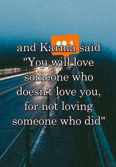 "and Karma said ""You will love someone who doesn't love you, for not loving someone who did"""