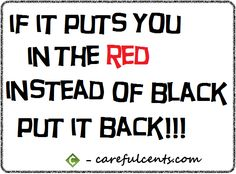 If it puts you in the RED instead of black, put it BACK!