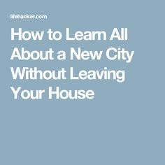 How to Learn All About a New City Without Leaving Your House