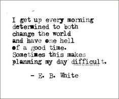 """""""I arise in the morning torn between a desire to improve the world and a desire to enjoy the world. This makes it hard to plan the day."""" ~ E.B. White"""