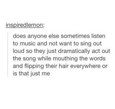 Me with most of my music if I'm in public (if I'm at home you just got to deal with it)