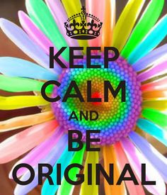 KEEP CALM AND BE ORIGINAL
