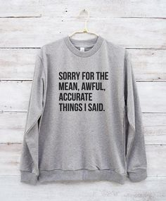Sorry for the mean awful accurate things I said tees funny shirt hipster fashion sweatshirt jumper sweater long sleeve women shirt men shirt - MoodCatz Shirts - WomenFunny Cute Shirts, Funny Shirts, Girl Shirts, Sassy Shirts, Ugly Sweater, Jumper, Men Sweater, Sweaters, Hipster Sweater