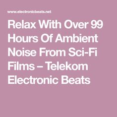 Relax With Over 99 Hours Of Ambient Noise From Sci-Fi Films – Telekom Electronic Beats