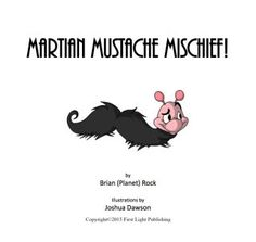Martian Mustache Mischief picture book.  What happens when mustache martians invade earth.  Funny and silly fun.