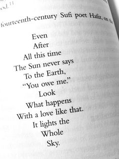 """""""Even after all this time the Sun never says to the Earth, 'You owe me.' Look what happens with a love like that. It lights the whole sky."""" -Hafiz of Shiraz"""