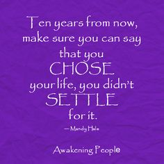 Ten years from now, make sure you can say that you CHOSE your life, you didn't SETTLE for it.