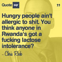 Hungry people ain't allergic to shit. You think anyone in Rwanda's got a fucking lactose intolerance? - Chris Rock #quotesqr #quotes #funnyquotes