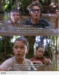Stand By Me (1986) ~ Teddy (Corey Feldman): This is my age! I'm in the prime of my youth, and I'll only be young once! Chris (River Phoenix): Yeah, but you're gonna be stupid for the rest of your life.