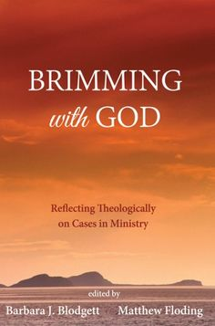 BRIMMING WITH GOD (Reflecting Theologically on Cases in Ministry; edited by Barbara J. Blodgett, Matthew Floding; Imprint: Pickwick Publications). The yearning to be a theologian is widespread. Pastors, students, supervisors, and mentors all wish to think theologically about their ministries but often feel inadequately prepared. This book seeks to respond by showcasing a variety of approaches to theological reflection brought to bear upon actual situations in ministry. It is written by...