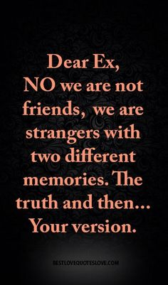 Dear Ex, No we are not friends, we are strangers with two different memories. The truth and then. Your version. Ex Quotes, Breakup Quotes, Quotes To Live By, Life Quotes, Heartbreak Quotes, Quotable Quotes, Famous Quotes, Ex Husband Quotes, Ex Best Friend