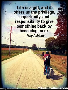 """""""Life is a gift, and it offers us the privilege, opportunity, and responsibility to give something back by becoming more.""""- Tony Robbins #quote #inspirational #cycling"""