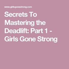 Secrets To Mastering the Deadlift: Part 1 - Girls Gone Strong