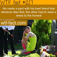 RESPECT, a true friend. HE MADE a pact with his best friend that whoever dies first the other had to wear a dress to the funeral MORE OF WTF FACTS are coming HERE awesome and fun facts ONLY