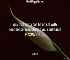 Any insecurity can be off set with Confidence. What makes you confident? MAXMIZE IT........ mullato7. Healthyself.com
