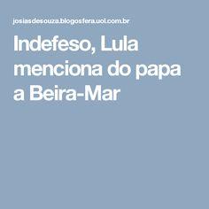 Indefeso, Lula menciona do papa a Beira-Mar