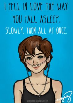 """I feel in love the way you fall asleep, slowly, then all at once"" ~ Hazel Grace Lancaster (TFIOS) One of my favorite quotes of from this book Star Quotes, New Quotes, Book Quotes, Funny Quotes, Hazel Grace Lancaster, John Green Quotes, John Green Books, Augustus Waters, The Fault In Our Stars"