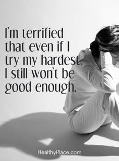 Quote on anxiety: I´m terrified that even if I try my hardest, I still won't be good enough . www.HealthyPlace.com