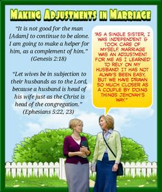 """""""It is not good for the man [Adam] to continue to be alone. I am going to make a helper for him, as a complement of him."""" (Genesis 2:18) """"Let wives be in subjection to their husbands as to the Lord, because a husband is head of his wife just as the Christ is head of the congregation."""" (Ephesians 5:22, 23)"""