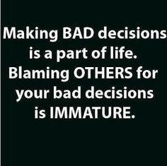 Making bad decisions is a part of life. Blaming others for your bad decisions is immature