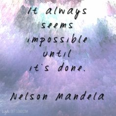 It always seems impossible until it's done... SO true!