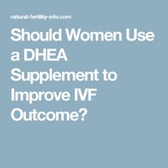 Should Women Use a DHEA Supplement to Improve IVF Outcome?