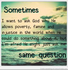 Sometimes I want to ask God why...