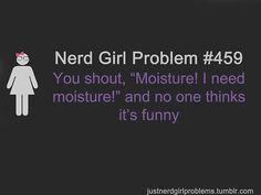 Moisturize me! Moisturize me! For you non-nerds out there, that's a Doctor Who reference.