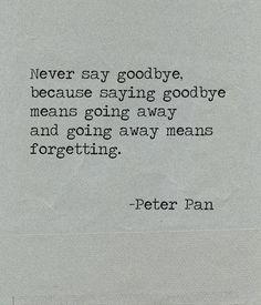 NEVER SAY GOODBYE BECAUSE ITS MEAN S FORGETTING