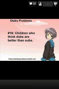 Otaku problems #16 SUBS ARE BEST FOOLS <<< I actually like both :3