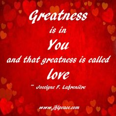 Greatness is in you and that greatness is called love.