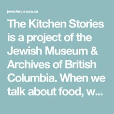 The Kitchen Stories is a podcast series of the Jewish Museum & Archives of British Columbia. When we talk about food, we often end up talking about so much more. Family traditions, patterns of migration, gender dynamics, our relationship to the land. More than just a source of nourishment, food is a means of communication. In this series, we hear stories about Jewish families and the difficulty of maintaining culinary traditions after migrating to far-flung places.