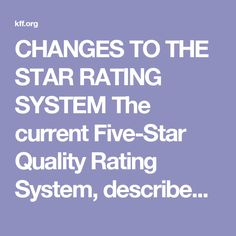 CHANGES TO THE STAR RATING SYSTEM  The current Five-Star Quality Rating System, described above, incorporates methodological changes that CMS implemented in February 2015. The impetus for changin