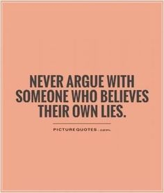 Simple tip for interpersonal and personal peace. NEVER argue with someone who believes their own lies.