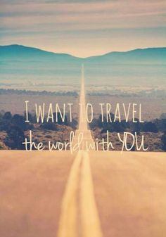 I want to travel the world with you.