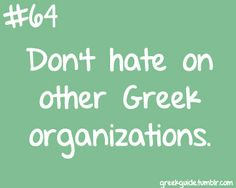 Rule # 64: Don't hate on other Greek organizations! Very important!