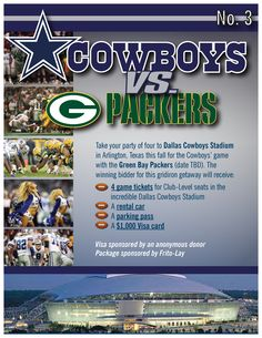 2013 Starlight Gala LIVE AUCTION Item No. 3. -- Cowboys vs. Packers – at Dallas Cowboys Stadium  Take your party of four to Dallas Cowboys Stadium in Arlington, Texas this fall for the Cowboys' game with the Green Bay Packers (date TBD). The winning bidder for this gridiron getaway will receive: •	4 game tickets for Club-Level seats in the incredible Dallas Cowboys Stadium •	A rental car •	A parking pass •	A $1,000 Visa card Package sponsored by Frito-Lay Visa sponsored by an anonymous donor