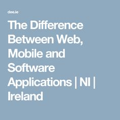 The Difference Between Web, Mobile and Software Applications | NI | Ireland