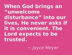 """When God Brings An """"Unwelcome Disturbance"""" into our Lives, He Never Asks if it is Convenient. The Lord Expects To Be Trusted.  ~Joyce Meyer"""